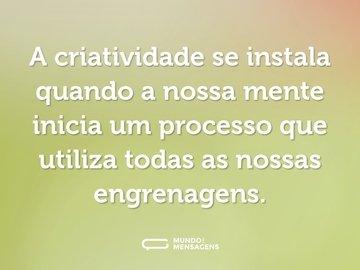 A criatividade se instala quando a nossa mente inicia um processo que utiliza todas as nossas engrenagens.