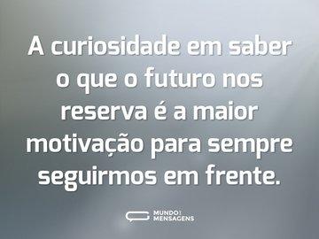 A curiosidade em saber o que o futuro nos reserva é a maior motivação para sempre seguirmos em frente.
