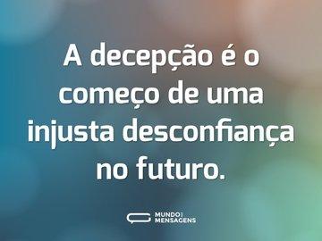 A decepção é o começo de uma injusta desconfiança no futuro.