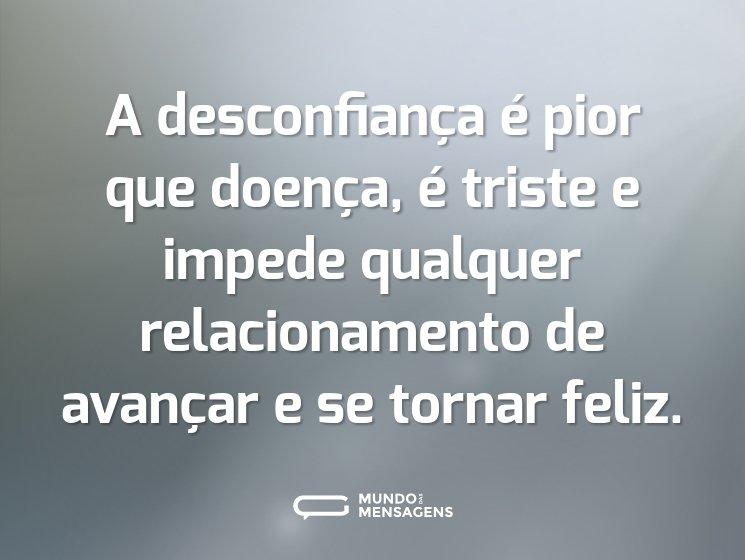 A desconfiança é pior que doença, é triste e impede qualquer relacionamento de avançar e se tornar feliz.