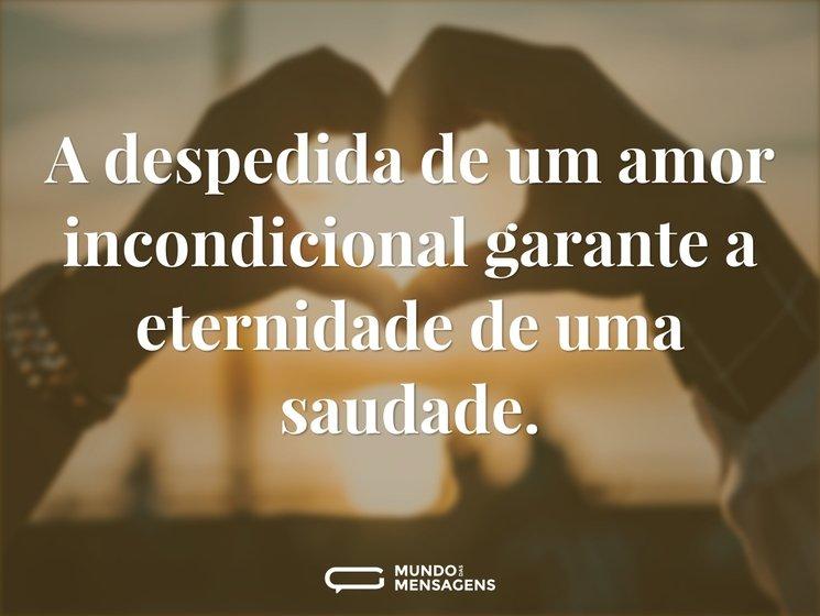 A despedida de um amor incondicional garante a eternidade de uma saudade.