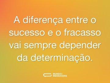 A diferença entre o sucesso e o fracasso vai sempre depender da determinação.