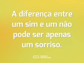 A diferença entre um sim e um não pode ser apenas um sorriso.