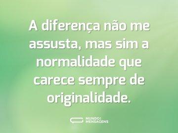 A diferença não me assusta, mas sim a normalidade que carece sempre de originalidade.