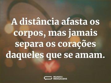 A distância afasta os corpos, mas jamais separa os corações daqueles que se amam.