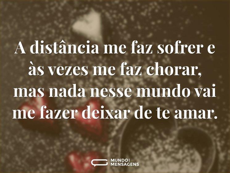 A distância me faz sofrer e às vezes me faz chorar, mas nada nesse mundo vai me fazer deixar de te amar.