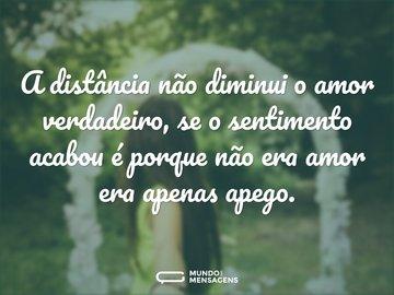 A distância não diminui o amor verdadeiro, se o sentimento acabou é porque não era amor era apenas apego.