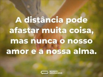 A distância pode afastar muita coisa, mas nunca o nosso amor e a nossa alma.