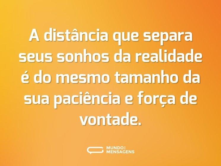 A distância que separa seus sonhos da realidade é do mesmo tamanho da sua paciência e força de vontade.