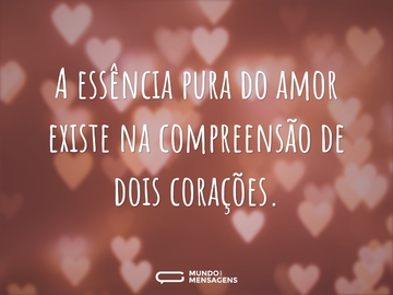 A essência pura do amor existe na compreensão de dois corações.