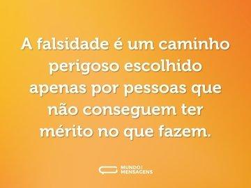 A falsidade é um caminho perigoso escolhido apenas por pessoas que não conseguem ter mérito no que fazem.