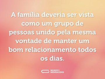 A família deveria ser vista como um grupo de pessoas unido pela mesma vontade de manter um bom relacionamento todos os dias.