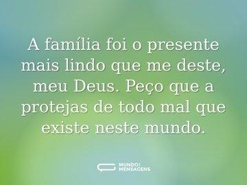 A família foi o presente mais lindo que me deste, meu Deus. Peço que a protejas de todo mal que existe neste mundo.