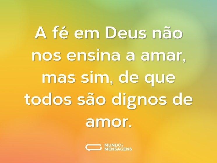 A fé em Deus não nos ensina a amar, mas sim, de que todos são dignos de amor.