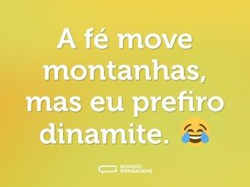 A fé move montanhas, mas eu prefiro dinamite. 😂