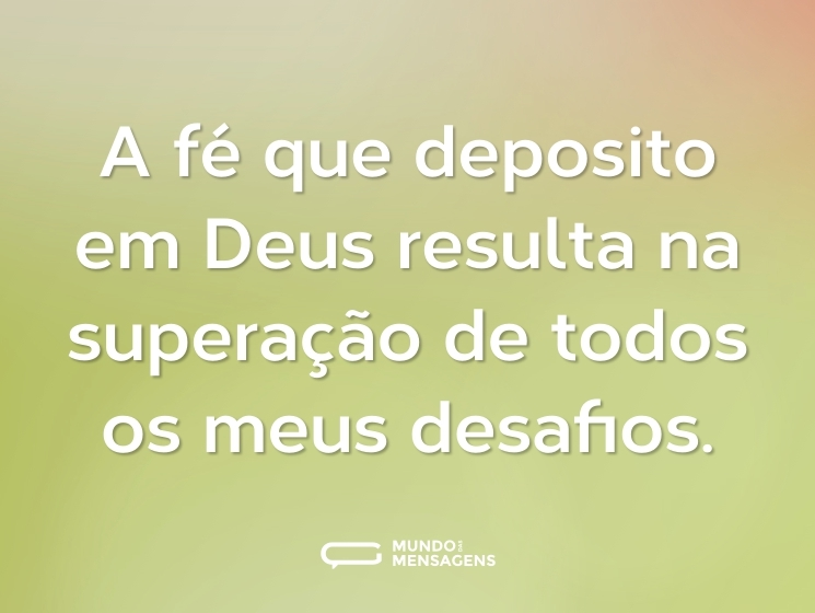 A fé que deposito em Deus resulta na superação de todos os meus desafios.