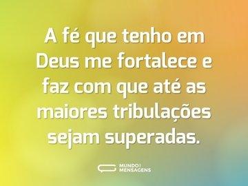A fé que tenho em Deus me fortalece e faz com que até as maiores tribulações sejam superadas.