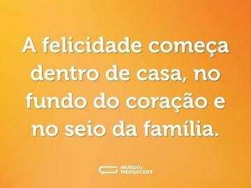 A felicidade começa dentro de casa, no fundo do coração e no seio da família.