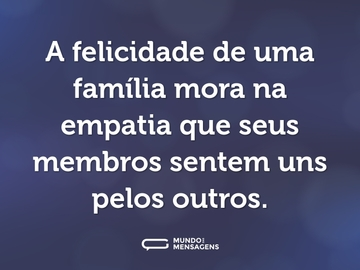 A felicidade de uma família mora na empatia que seus membros sentem uns pelos outros.