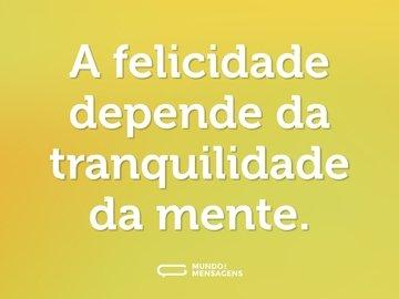 A felicidade depende da tranquilidade da mente.