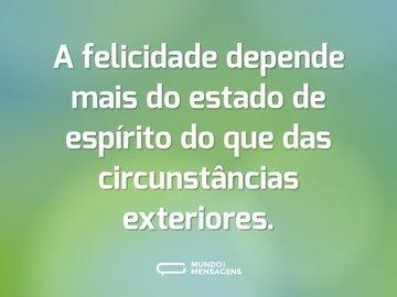 A felicidade depende mais do estado de espírito do que das circunstâncias exteriores.