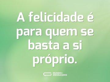 A felicidade é para quem se basta a si próprio.