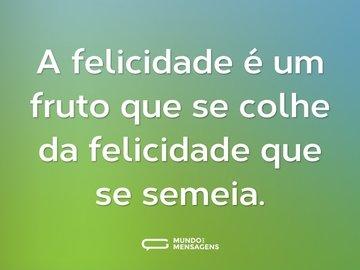 A felicidade é um fruto que se colhe da felicidade que se semeia.