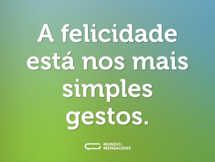 A felicidade está nos mais simples gestos.