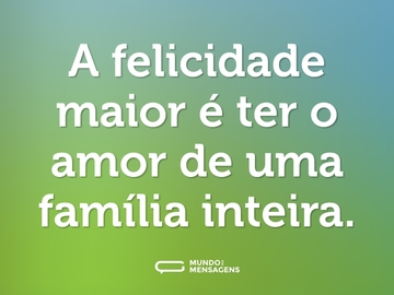 A felicidade maior é ter o amor de uma família inteira.
