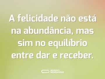 A felicidade não está na abundância, mas sim no equilíbrio entre dar e receber.