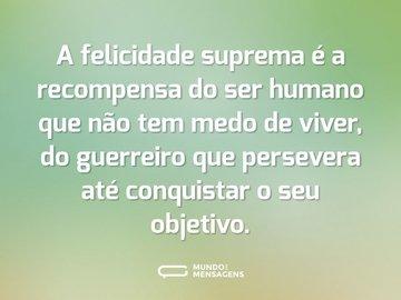 A felicidade suprema é a recompensa do ser humano que não tem medo de viver, do guerreiro que persevera até conquistar o seu objetivo.