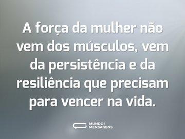 A força da mulher não vem dos músculos, vem da persistência e da resiliência que precisam para vencer na vida.