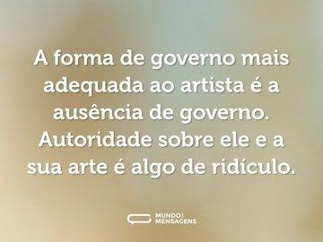 A forma de governo mais adequada ao artista é a ausência de governo. Autoridade sobre ele e a sua arte é algo de ridículo.