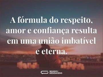 A fórmula do respeito, amor e confiança resulta em uma união imbatível e eterna.