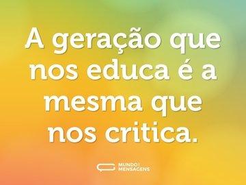 A geração que nos educa é a mesma que nos critica.