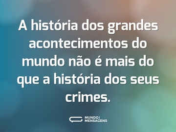 A história dos grandes acontecimentos do mundo não é mais do que a história dos seus crimes.