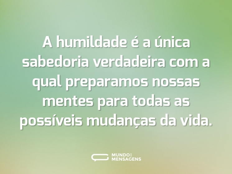 A humildade é a única sabedoria verdadeira com a qual preparamos nossas mentes para todas as possíveis mudanças da vida.