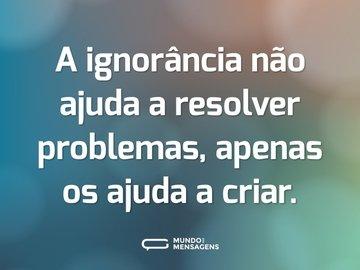 A ignorância não ajuda a resolver problemas, apenas os ajuda a criar.