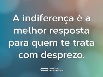 A indiferença é a melhor resposta para quem te trata com desprezo.