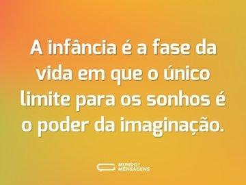 A infância é a fase da vida em que o único limite para os sonhos é o poder da imaginação.