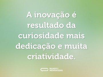 A inovação é resultado da curiosidade mais dedicação e muita criatividade.