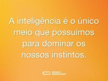 A inteligência é o único meio que possuímos para dominar os nossos instintos.