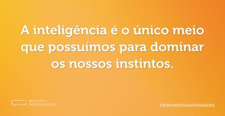 A inteligência é o único meio que possuí...