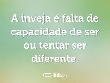 A inveja é falta de capacidade de ser ou tentar ser diferente.