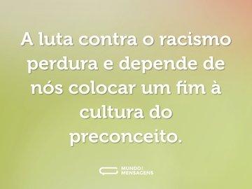 A luta contra o racismo perdura e depende de nós colocar um fim à cultura do preconceito.