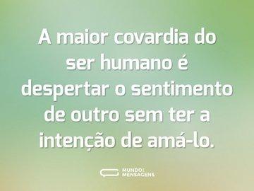A maior covardia do ser humano é despertar o sentimento de outro sem ter a intenção de amá-lo.