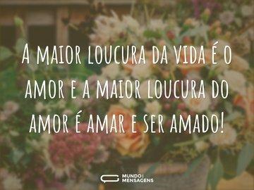 A maior loucura da vida é o amor e a maior loucura do amor é amar e ser amado!