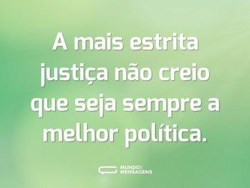 A mais estrita justiça não creio que seja sempre a melhor política.