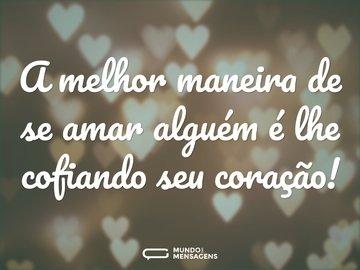 A melhor maneira de se amar alguém é lhe cofiando seu coração!