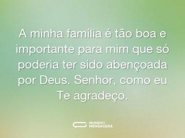 A minha família é tão boa e importante para mim que só poderia ter sido abençoada por Deus. Senhor, como eu Te agradeço.